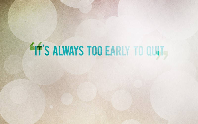 It's always too early to quit