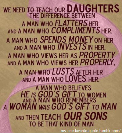 We need to teach our daughters to distinguish between:  A man that flatters her, and a man who complements her…