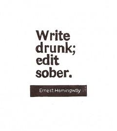 Write drunk; edit sober. Ernest Hemingway