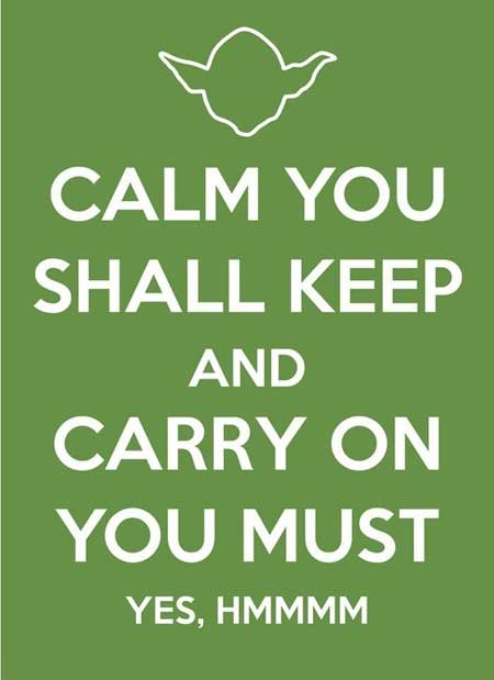 Calm you shall keep and carry on you must, yes, hmmmm