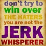 Don't try to win over the haters, you are not the jerk whisperer