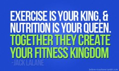 Exercise is your King and nutrition is your Queen, together they create your fitness kingdom