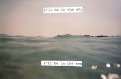I'll be in the sky, I'll be in the sea