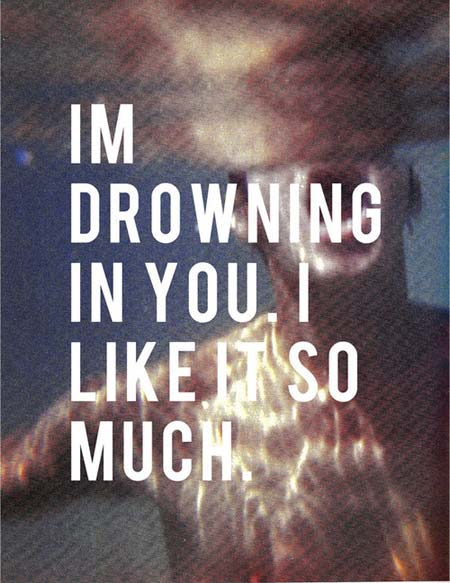 I'm drowning in you, I like it so much
