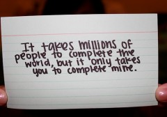 It taks millions of people to complete the world, but it only takes you to comeplete mine