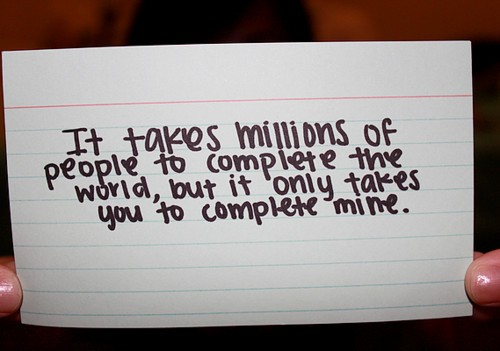 It taks millions of people to complete the world, but it only takes you to complete mine