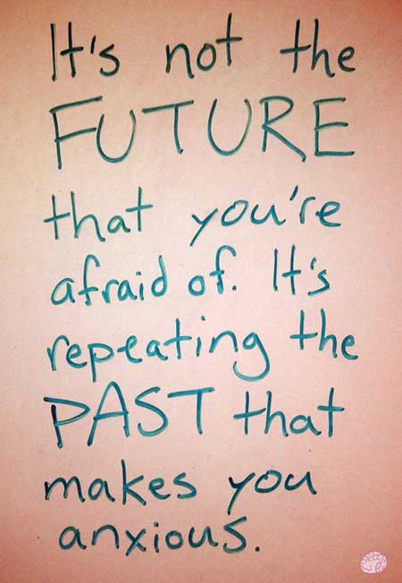 It's not the FUTURE that you're afraid of, I's repeating the PAST that makes you anxious