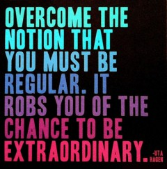 Overcome the notion that you must be regular, it robs you of the chance to be extraordinary