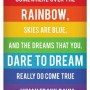 Somewhere over the the rainbow, skies are blue, and the dreams that you dare to dream really do come true