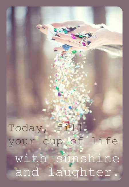 """Today, fill your cup of life with sunshine and laughter."""
