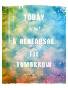 Today is not a rehersal for tomorrow, wake up and live