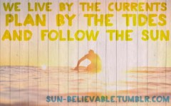 We live by the currents, Plan by the tides, and follow the sun