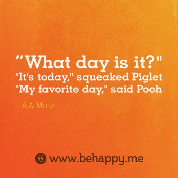 "What day is it? ""It's today,"" squeeked Piglet. ""My favorite day,"" said Pooh"