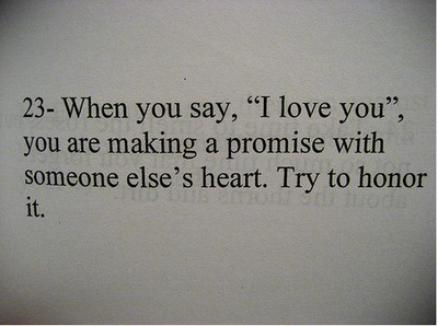 When you say, I love you, you are making a promise with someone else's heart, try to honor it