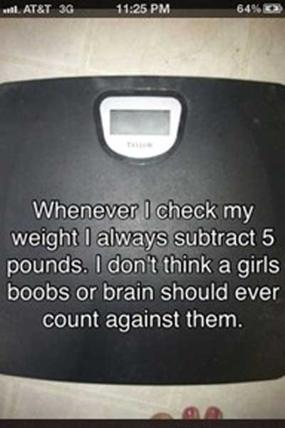 Whenever I check my weight I always subtract 5 pounds, I don't think a girls boobs or brain should ever count against them
