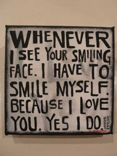 Whenever I see you smiling face I have to smile myself because I love you, Yes I do