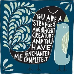You are a strange and magnificent creature and you have enchanted me completely