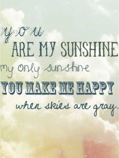 You are my sunshine, my ony sunshine, you make me happy when skies are gray