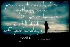 You can't reach for anything new, if you hands are still full of yesterdays junk