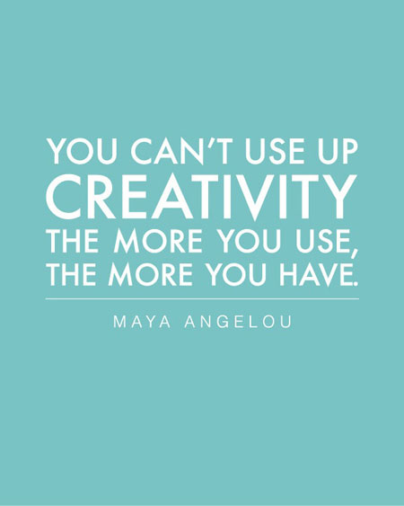 You can't use up creativity, the more you use, the more you have