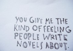 You give me the kind of feeling people write novels about