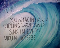 You speak in every curling wave and sing in every violent breeze