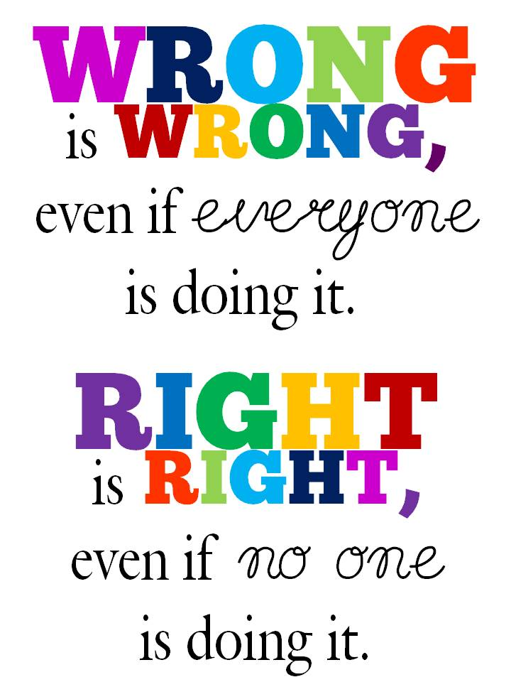Wrong is wrong, even if everyone is doing it. Right is right, even if