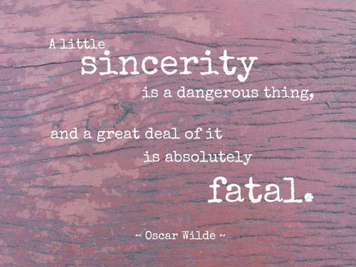 A little sincerity is a dangerous thing, and a great deal of it is absolutely fatal