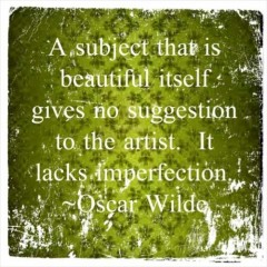 A subject that is beautiful itself gives no suggestion to the artist, It lack imperfection