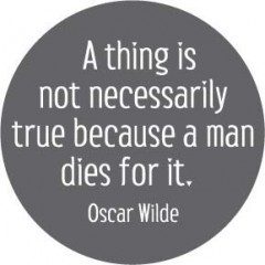 A thing is not neccessarily true because a man dies for it