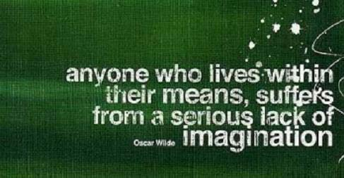 Anyone who lives within their means, suffers from a serious lack of imagination