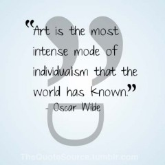 Art is the most intense mode of individualism that the world has known