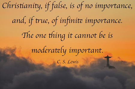 Christianity, if false, is of no importance, and if true, of infinite importance. The only thing it cannot be is moderately important