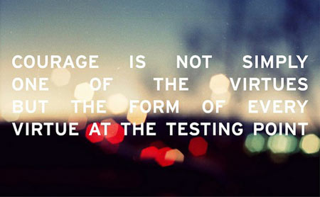 Courage is not simply one of the virtues, but the form of every virtue at the testing point