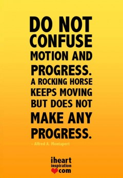 Do not confuse motion and progress, A rocking horse keeps moving but does not make any progress