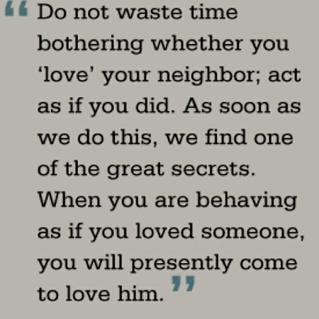 Do not waste time bothering whether you love your neighbor, act as if you did, As soon as we do this we find one of the great secrets, When you are behaving as if you loved someone, you will presently come to love him