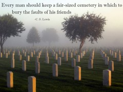 Every man should keep a fair-sized cemetery in which to bury the faults of his friends