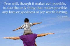 Free will, though it makes evil possible, is also the only thing that makes possible any love or goodness or joy worth having