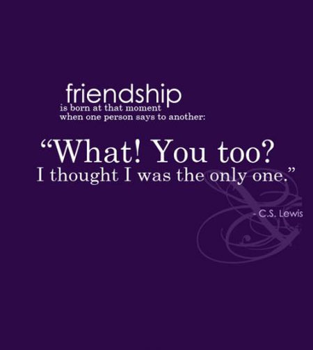 Friendship is born at that moment when one person says to another – What, You too, I thought I was the only one