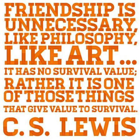 Friendship is unnecessary, like philosophy, like art, I has no survival value, Rather it is one of those things that give value to survival