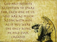 God has infinite attention to spare for each one of us. You are as much alone with Him as if you were the only being He had ever created