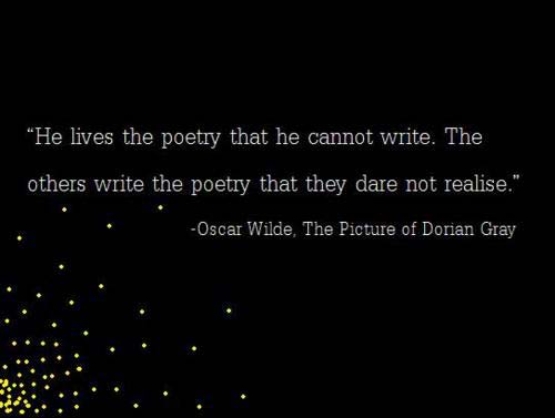 He lives the poetry that he cannot write, The others write the poetry that they dare not realise