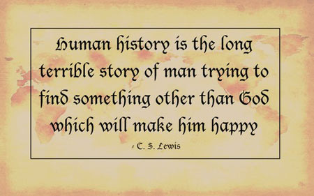 Human history is the long terrible story of man trying to find something other than God which will make him happy