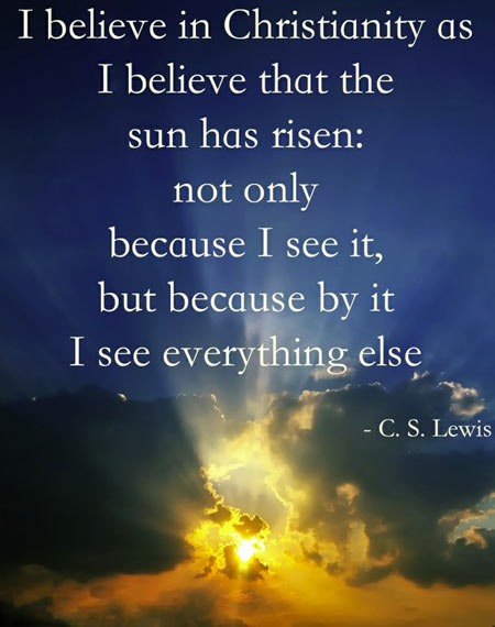 I believe in Christianity as I believe that the sun has risen, not only because I see it, but because by it I see everything else