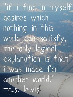 If I find in myself desires which nothing in this world can satisfy, the only logical explanation is that I was made for another world