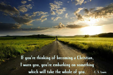 If you are thinking of becoming a Christian, I warn you you are embarking on something which will take the whole of you