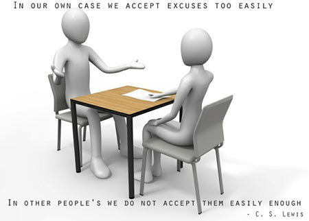 In our own case we accept excuses too easily, in other people's we do not accept them easily enough