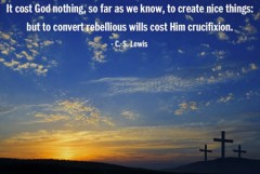 It cost God nothing, so far as we know, to create nice things, but to convert rebellious wills cost Him crucifixion