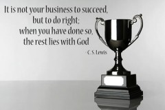 It is not your business to succeed, but to do right. When you have done so the rest lies with God