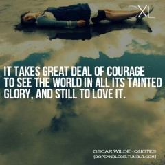 It takes a great deal of courage to see the wold in all its tainted glory, and still to love it
